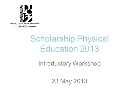 Scholarship Physical Education 2013 Introductory Workshop 23 May 2013.