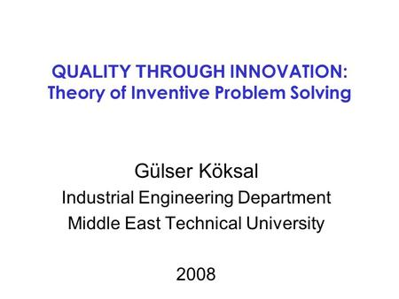 Q UALITY THROUGH INNOVATION: Theory of Inventive Problem Solving Gülser Köksal Industrial Engineering Department Middle East Technical University 2008.