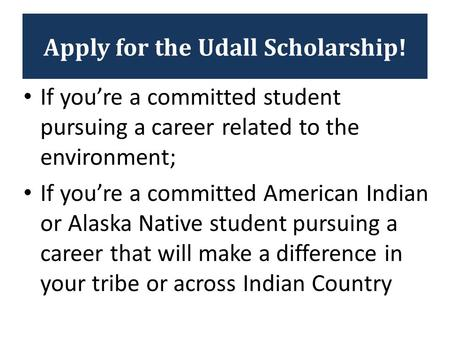 Apply for the Udall Scholarship! If you're a committed student pursuing a career related to the environment; If you're a committed American Indian or Alaska.