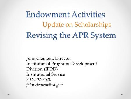 Endowment Activities Update on Scholarships Revising the APR System John Clement, Director Institutional Programs Development Division (IPDD) Institutional.
