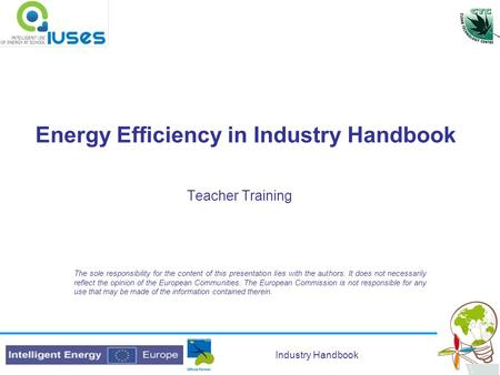 Industry Handbook Energy Efficiency in Industry Handbook Teacher Training The sole responsibility for the content of this presentation lies with the authors.