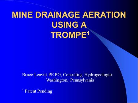MINE DRAINAGE AERATION USING A TROMPE 1 Bruce Leavitt PE PG, Consulting Hydrogeologist Washington, Pennsylvania 1 Patent Pending.
