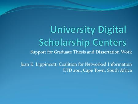 Support for Graduate Thesis and Dissertation Work Joan K. Lippincott, Coalition for Networked Information ETD 2011, Cape Town, South Africa.