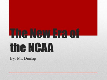 The New Era of the NCAA By: Mr. Dunlap Why we are here? We have already seen during the past year, change is coming with the NCAA. Football is leading.