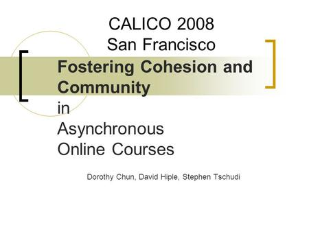 CALICO 2008 San Francisco Fostering Cohesion and Community in Asynchronous Online Courses Dorothy Chun, David Hiple, Stephen Tschudi.
