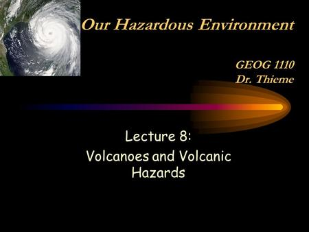 Lecture 8: Volcanoes and Volcanic Hazards Our Hazardous Environment GEOG 1110 Dr. Thieme.