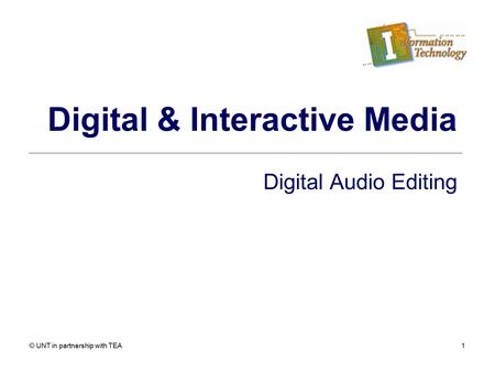 © UNT in partnership with TEA1 Digital & Interactive Media Digital Audio Editing.