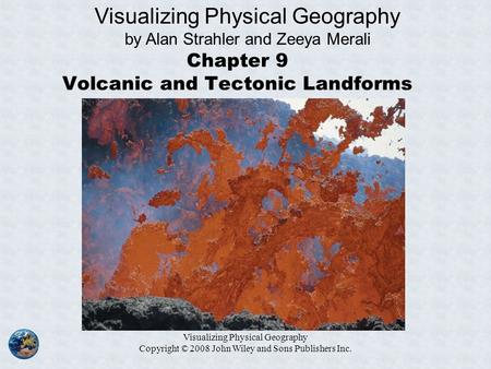 Visualizing Physical Geography Copyright © 2008 John Wiley and Sons Publishers Inc. Chapter 9 Volcanic and Tectonic Landforms Visualizing Physical Geography.
