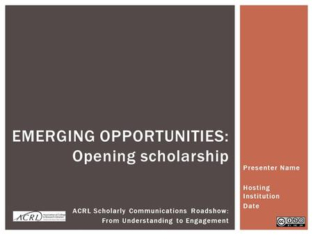 Presenter Name Hosting Institution Date EMERGING OPPORTUNITIES: Opening scholarship ACRL Scholarly Communications Roadshow: From Understanding to Engagement.