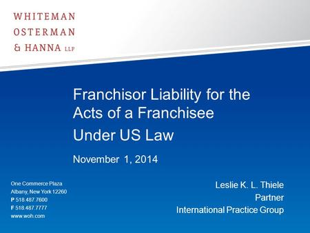 Franchisor Liability for the Acts of a Franchisee Under US Law November 1, 2014 Leslie K. L. Thiele Partner International Practice Group One Commerce Plaza.