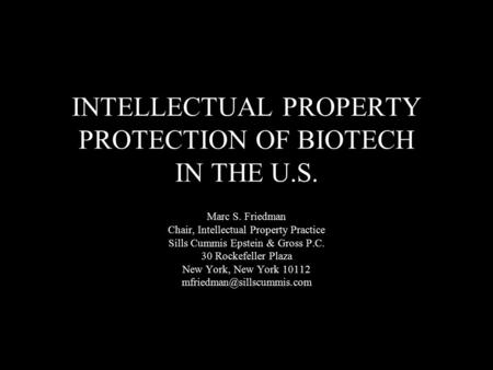 INTELLECTUAL PROPERTY PROTECTION OF BIOTECH IN THE U.S. Marc S. Friedman Chair, Intellectual Property Practice Sills Cummis Epstein & Gross P.C. 30 Rockefeller.