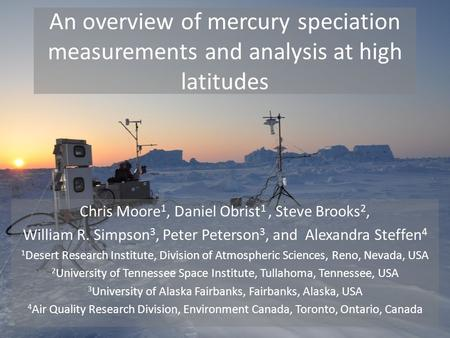 An overview of mercury speciation measurements and analysis at high latitudes Chris Moore 1, Daniel Obrist 1, Steve Brooks 2, William R. Simpson 3, Peter.