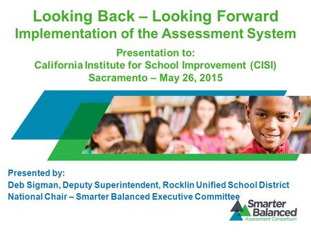 Looking Back – Looking Forward Implementation of the Assessment System Presentation to: California Institute for School Improvement (CISI) Sacramento –