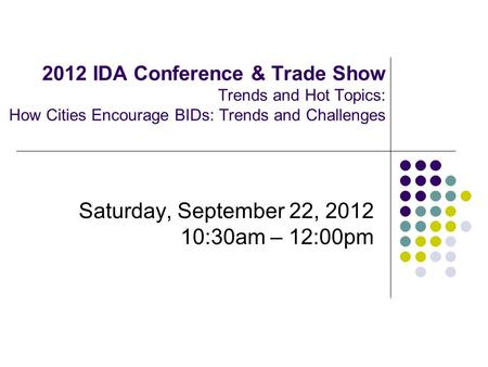 2012 IDA Conference & Trade Show Trends and Hot Topics: How Cities Encourage BIDs: Trends and Challenges Saturday, September 22, 2012 10:30am – 12:00pm.