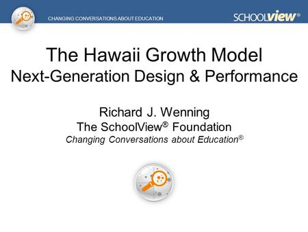 CHANGING CONVERSATIONS ABOUT EDUCATION The Hawaii Growth Model Next-Generation Design & Performance Richard J. Wenning The SchoolView ® Foundation Changing.