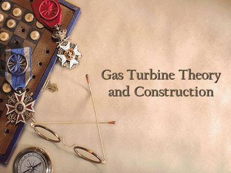 Gas Turbine Theory and Construction. Introduction Comprehend the thermodynamic processes occurring in a gas turbine Comprehend the basic components of.