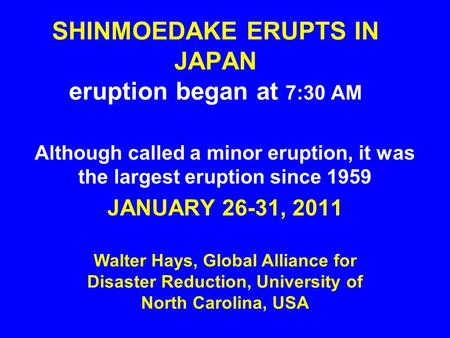 SHINMOEDAKE ERUPTS IN JAPAN eruption began at 7:30 AM Although called a minor eruption, it was the largest eruption since 1959 JANUARY 26-31, 2011 Walter.