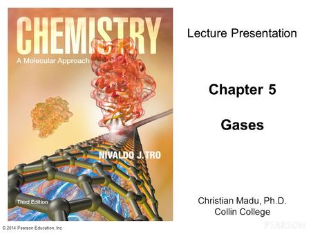 © 2014 Pearson Education, Inc. Christian Madu, Ph.D. Collin College Lecture Presentation Chapter 5 Gases.