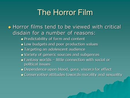 The Horror Film  Horror films tend to be viewed with critical disdain for a number of reasons:  Predictability of form and content  Low budgets and.