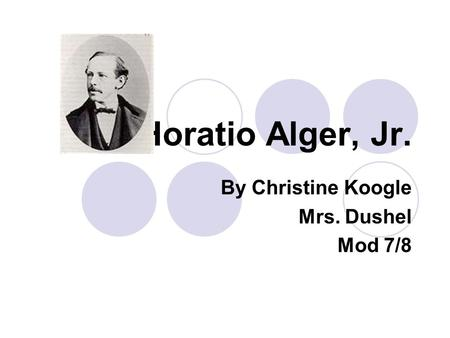 Horatio Alger, Jr. By Christine Koogle Mrs. Dushel Mod 7/8.