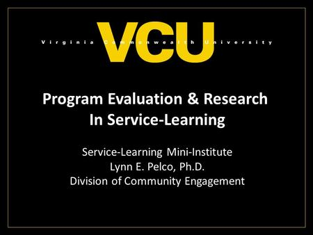 Program Evaluation & Research In Service-Learning Service-Learning Mini-Institute Lynn E. Pelco, Ph.D. Division of Community Engagement.