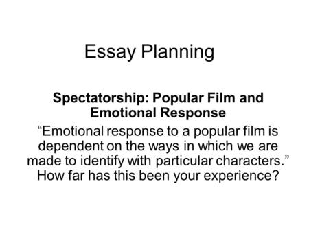 "Essay Planning Spectatorship: Popular Film and Emotional Response ""Emotional response to a popular film is dependent on the ways in which we are made to."