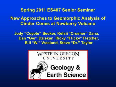 "Spring 2011 ES407 Senior Seminar New Approaches to Geomorphic Analysis of Cinder Cones at Newberry Volcano Jody ""Coyote"" Becker, Kelsii ""Crusher"" Dana,"
