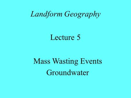 Landform Geography Lecture 5 Mass Wasting Events Groundwater.