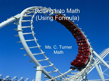 Rolling into Math (Using Formula) Ms. C. Turner Math.