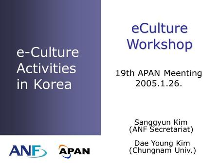 E-Culture Activities in Korea Sanggyun Kim (ANF Secretariat) Dae Young Kim (Chungnam Univ.) eCultureWorkshop 19th APAN Meenting 2005.1.26.