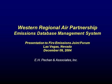 Western Regional Air Partnership Emissions Database Management System Presentation to Fire Emissions Joint Forum Las Vegas, Nevada December 09, 2004 E.H.