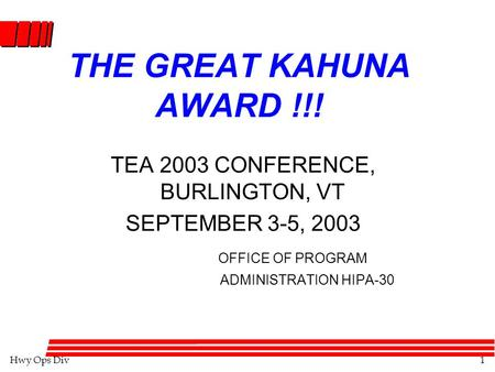 Hwy Ops Div1 THE GREAT KAHUNA AWARD !!! TEA 2003 CONFERENCE, BURLINGTON, VT SEPTEMBER 3-5, 2003 OFFICE OF PROGRAM ADMINISTRATION HIPA-30.