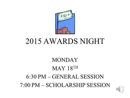 2015 AWARDS NIGHT MONDAY MAY 18 TH 6:30 PM – GENERAL SESSION 7:00 PM – SCHOLARSHIP SESSION.