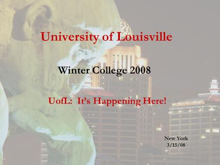 University of Louisville Winter College 2008 UofL: It's Happening Here! New York 3/15/08.