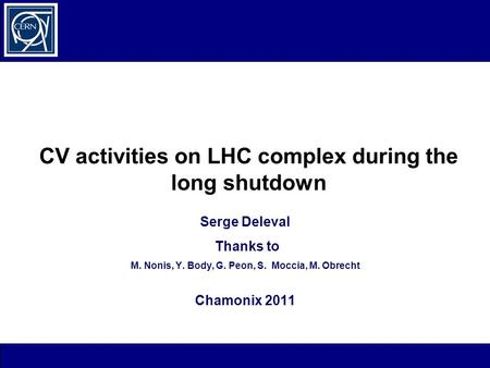 CV activities on LHC complex during the long shutdown Serge Deleval Thanks to M. Nonis, Y. Body, G. Peon, S. Moccia, M. Obrecht Chamonix 2011.