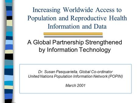 Increasing Worldwide Access to Population and Reproductive Health Information and Data A Global Partnership Strengthened by Information Technology Dr.