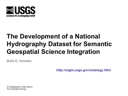 U.S. Department of the Interior U.S. Geological Survey The Development of a National Hydrography Dataset for Semantic Geospatial Science Integration Dalia.