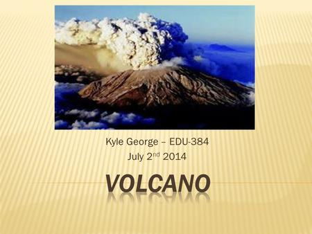 Kyle George – EDU-384 July 2 nd 2014.  A volcano is a mountain that forms when magma reaches the surface of the Earth.  Magma rises because it is less.