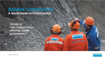 Sandvik Construction 1 A world leader in Construction Module 2a How material factors affecting crusher performance.
