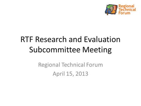 RTF Research and Evaluation Subcommittee Meeting Regional Technical Forum April 15, 2013.