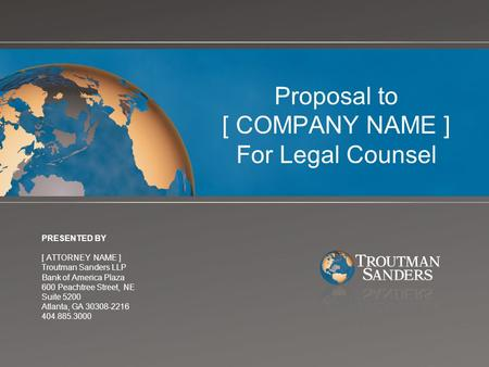 Proposal to [ COMPANY NAME ] For Legal Counsel PRESENTED BY [ ATTORNEY NAME ] Troutman Sanders LLP Bank of America Plaza 600 Peachtree Street, NE Suite.