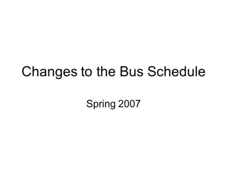 Changes to the Bus Schedule Spring 2007. Goals of the Service Enable students to get to class on time Enable students to obtain and maintain off-campus.