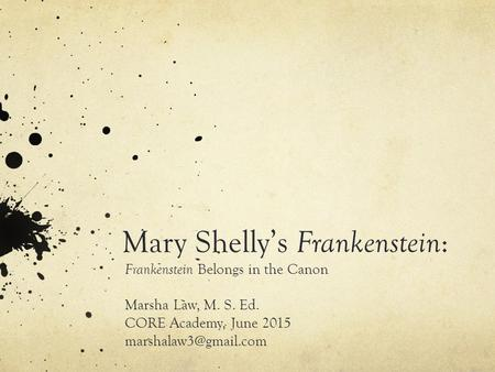 Mary Shelly's Frankenstein : Frankenstein Belongs in the Canon Marsha Law, M. S. Ed. CORE Academy, June 2015