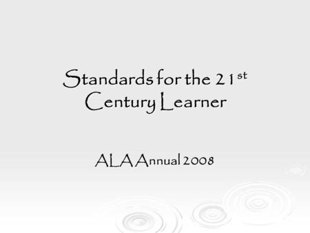 Standards for the 21 st Century Learner ALA Annual 2008.