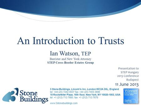 An Introduction to Trusts Presentation to STEP Hungary 2013 Conference Budapest 11 June 2013 STEP Cross-Border Estates Group Ian Watson, TEP Barrister.