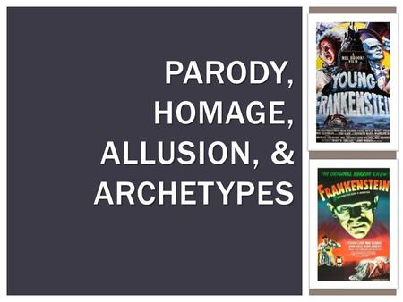 "PARODY, HOMAGE, ALLUSION, & ARCHETYPES.  Parody is the practice of taking something well known or renowned and making a mockery of it. i.e. ""Scary Movie"""