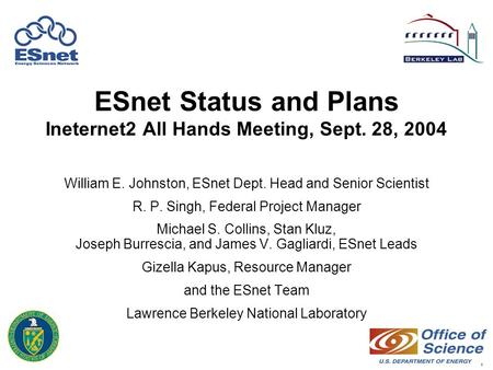 1 ESnet Status and Plans Ineternet2 All Hands Meeting, Sept. 28, 2004 William E. Johnston, ESnet Dept. Head and Senior Scientist R. P. Singh, Federal Project.