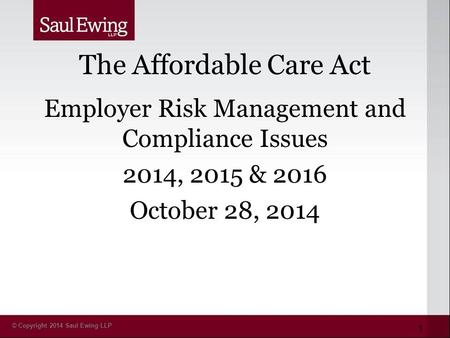 © Copyright 2014 Saul Ewing LLP The Affordable Care Act Employer Risk Management and Compliance Issues 2014, 2015 & 2016 October 28, 2014 1.