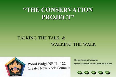 """THE CONSERVATION PROJECT"" TALKING THE TALK & WALKING THE WALK Shawn Spencer, Cubmaster Queens Council Conservation Comm. Chair."