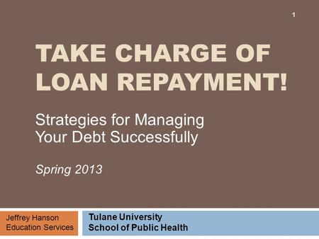 TAKE CHARGE OF LOAN REPAYMENT! Strategies for Managing Your Debt Successfully Spring 2013 Jeffrey Hanson Education Services Tulane University School of.